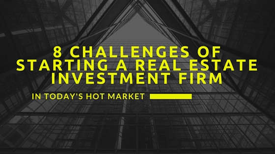 8 Challenges of Starting a Real Estate Investment Firm in Today's Hot Market
