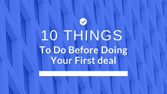 10 Things To Do Before Doing Your First Deal