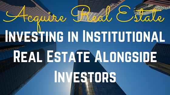 Acquire Real Estate Crowdfunding: Investing in Institutional Real Estate Alongside Investors