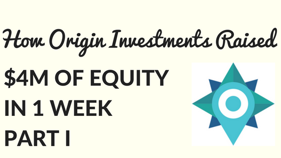 How Origin Investments Raised $4 Million in Equity in 1 Week: Part 1