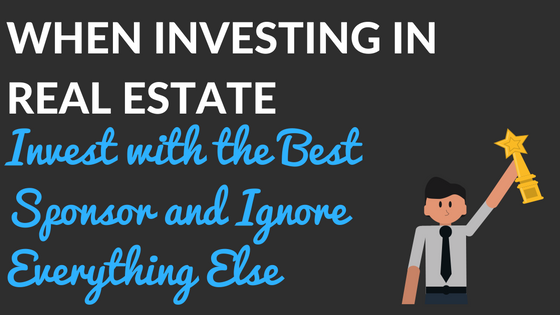 When Investing in Real Estate Invest with the Best Sponsor and Ignore Everything Else