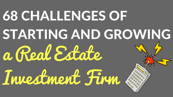 68 Challenges of Starting and Growing a Real Estate Investment Firm. And Counting.