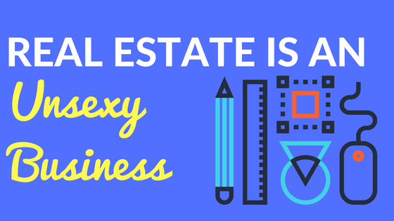 Real Estate is an Unsexy Business