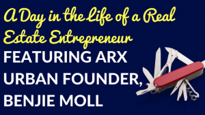 A Day in the Life of a Real Estate Entrepreneur Featuring Arx Urban Founder, Benjie Moll