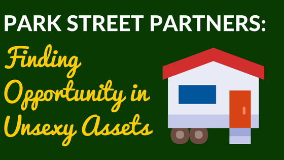 Park Street Partners – Finding Opportunity in Unsexy Assets