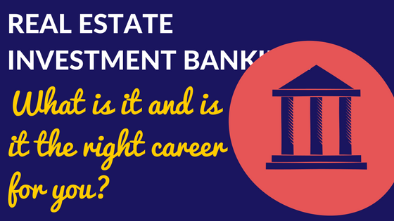 Real Estate Investment Banking: What is it and is it the right career for you?