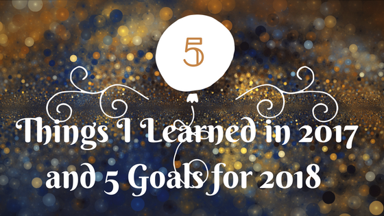 5 Things I learned in 2017 and 5 Goals for 2018