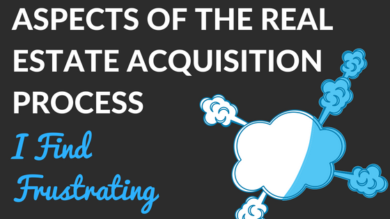 Aspects of the Real Estate Acquisition Process I find Frustrating